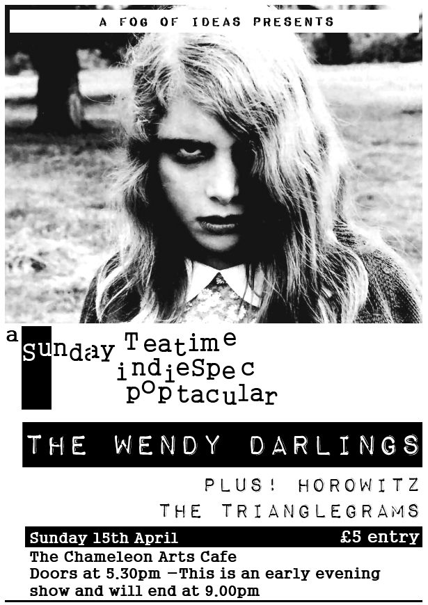 A Sunday teatime indiepop spectacular: The Wendy Darlings plus Horowitz and The Trianglegrams, Sunday 15th April at The Chameleon Arts Cafe, Nottingham. £5 entry. Doors at 5.30pm - this is an early evening show and will end at 9.00pm.
